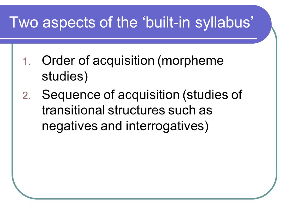 Two aspects of the 'built-in syllabus' 1. Order of acquisition (morpheme studies) 2. Sequence of acquisition (studies of transitional structures such