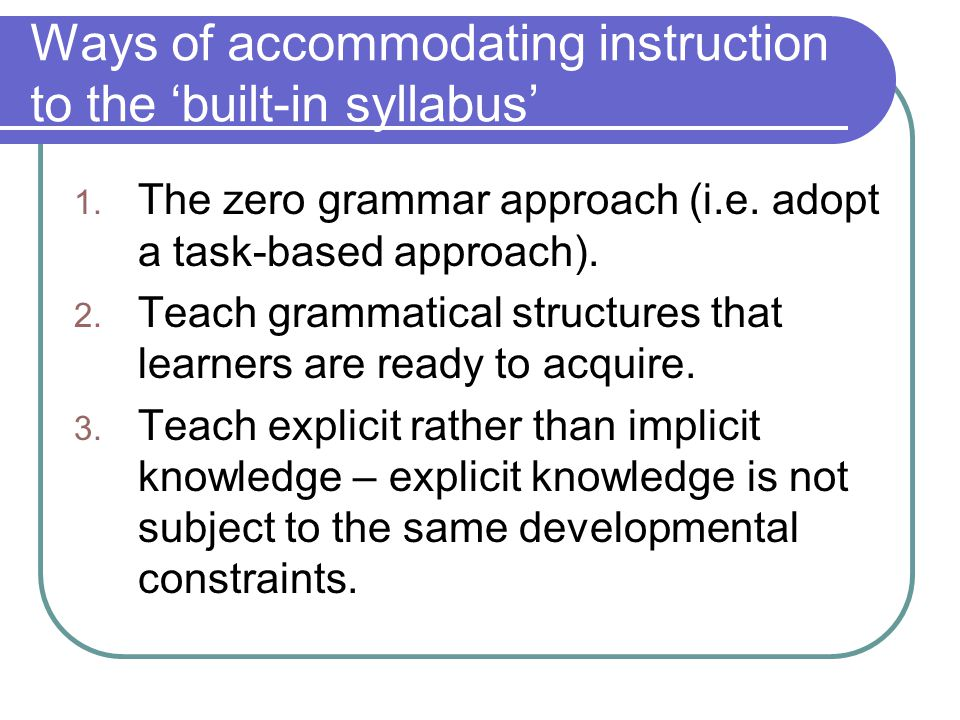 Ways of accommodating instruction to the 'built-in syllabus' 1. The zero grammar approach (i.e. adopt a task-based approach). 2. Teach grammatical str