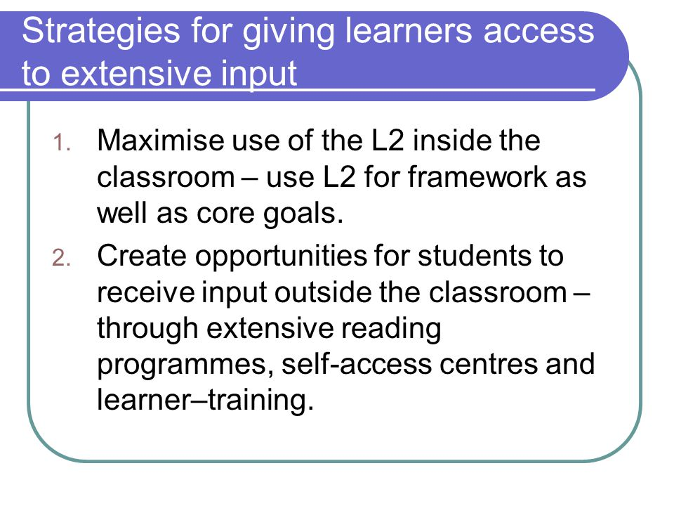 Strategies for giving learners access to extensive input 1. Maximise use of the L2 inside the classroom – use L2 for framework as well as core goals.