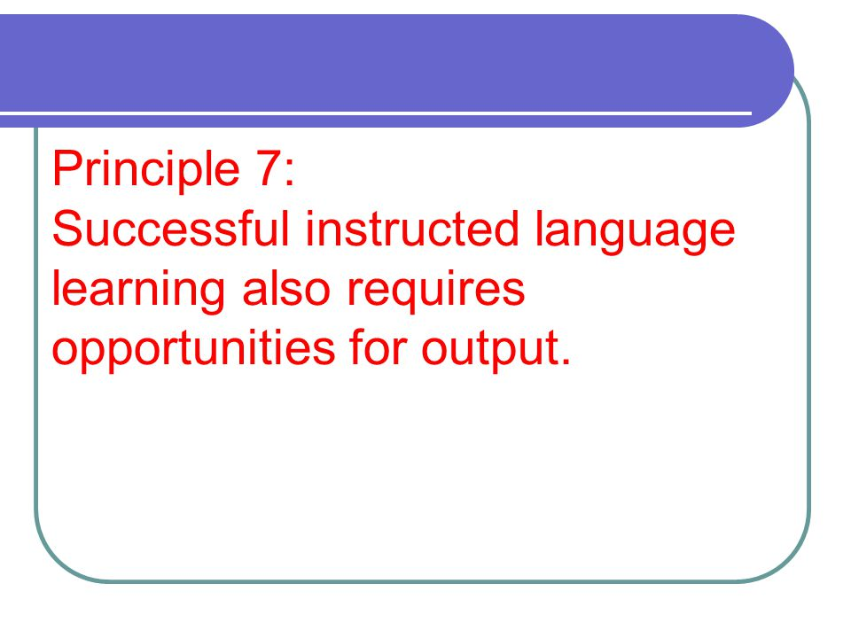 Principle 7: Successful instructed language learning also requires opportunities for output.