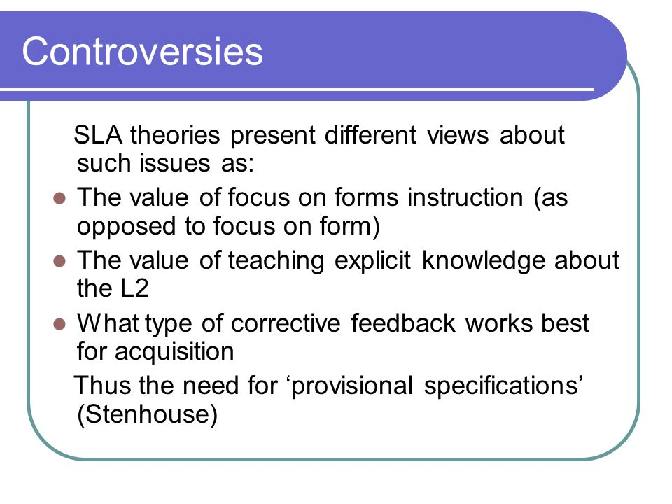Controversies SLA theories present different views about such issues as: The value of focus on forms instruction (as opposed to focus on form) The val