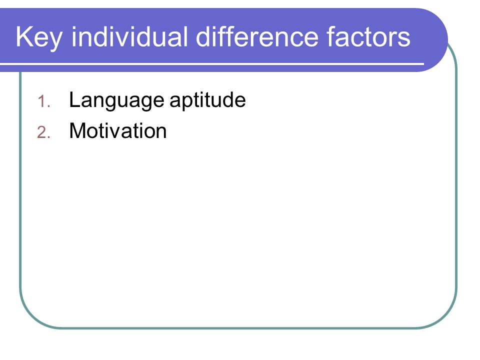 Key individual difference factors 1. Language aptitude 2. Motivation