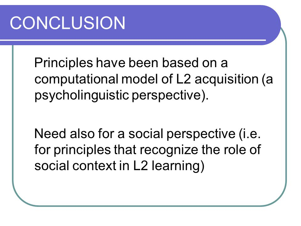 CONCLUSION Principles have been based on a computational model of L2 acquisition (a psycholinguistic perspective). Need also for a social perspective
