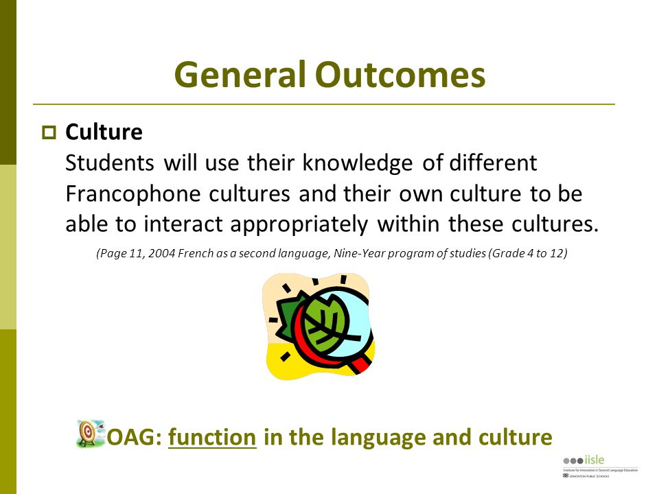 General Outcomes  Culture Students will use their knowledge of different Francophone cultures and their own culture to be able to interact appropriately within these cultures.