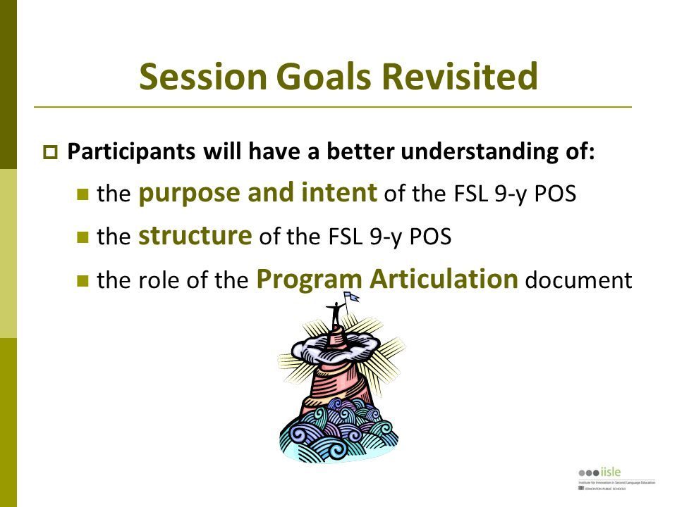 Session Goals Revisited  Participants will have a better understanding of: the purpose and intent of the FSL 9-y POS the structure of the FSL 9-y POS the role of the Program Articulation document