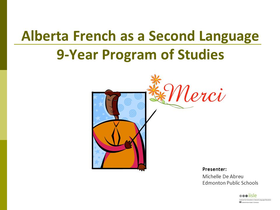 Alberta French as a Second Language 9-Year Program of Studies Presenter: Michelle De Abreu Edmonton Public Schools