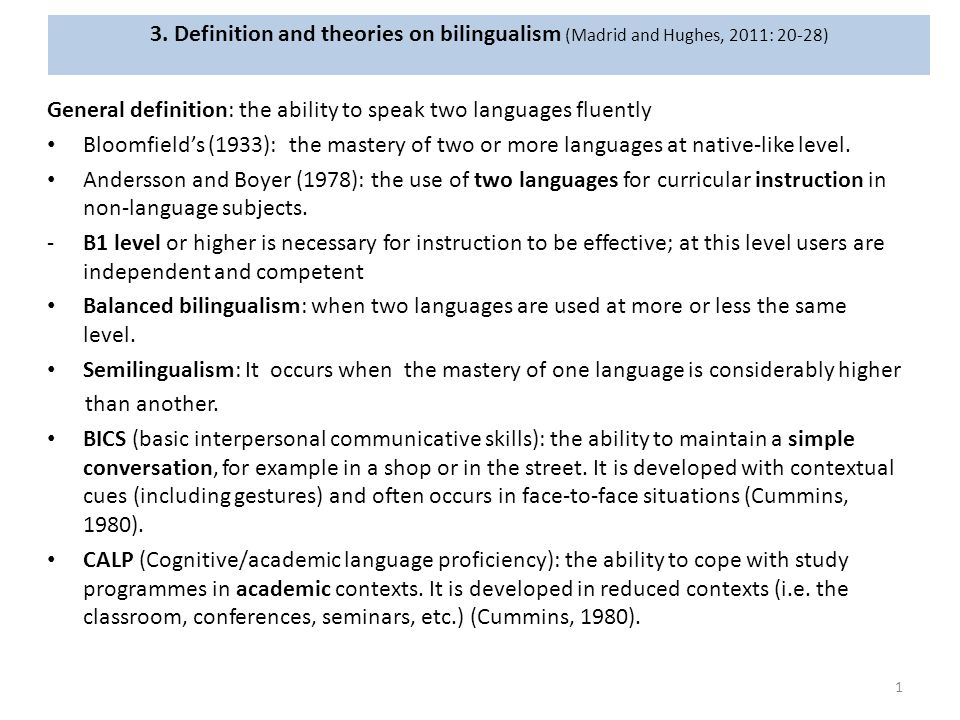 3. Definition and theories on bilingualism (Madrid and Hughes, 2011: 20-28) General definition: the ability to speak two languages fluently Bloomfield