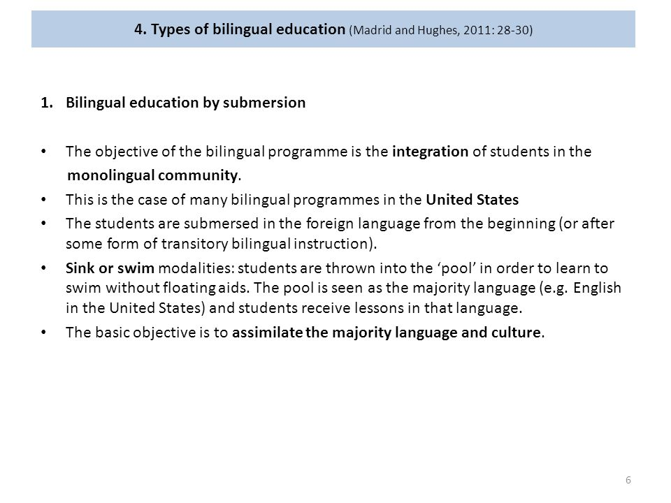 4. Types of bilingual education (Madrid and Hughes, 2011: 28-30) 1.Bilingual education by submersion The objective of the bilingual programme is the i
