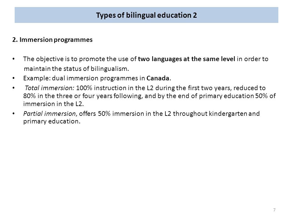 Types of bilingual education 2 2. Immersion programmes The objective is to promote the use of two languages at the same level in order to maintain the