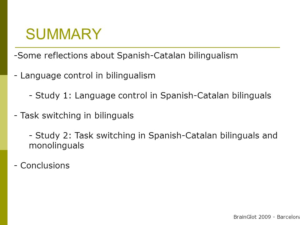 SUMMARY -Some reflections about Spanish-Catalan bilingualism - Language control in bilingualism - Study 1: Language control in Spanish-Catalan bilinguals - Task switching in bilinguals - Study 2: Task switching in Spanish-Catalan bilinguals and monolinguals - Conclusions BrainGlot 2009 - Barcelona