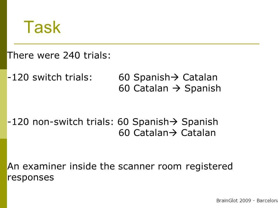 Task There were 240 trials: -120 switch trials: 60 Spanish  Catalan 60 Catalan  Spanish -120 non-switch trials: 60 Spanish  Spanish 60 Catalan  Catalan An examiner inside the scanner room registered responses BrainGlot 2009 - Barcelona