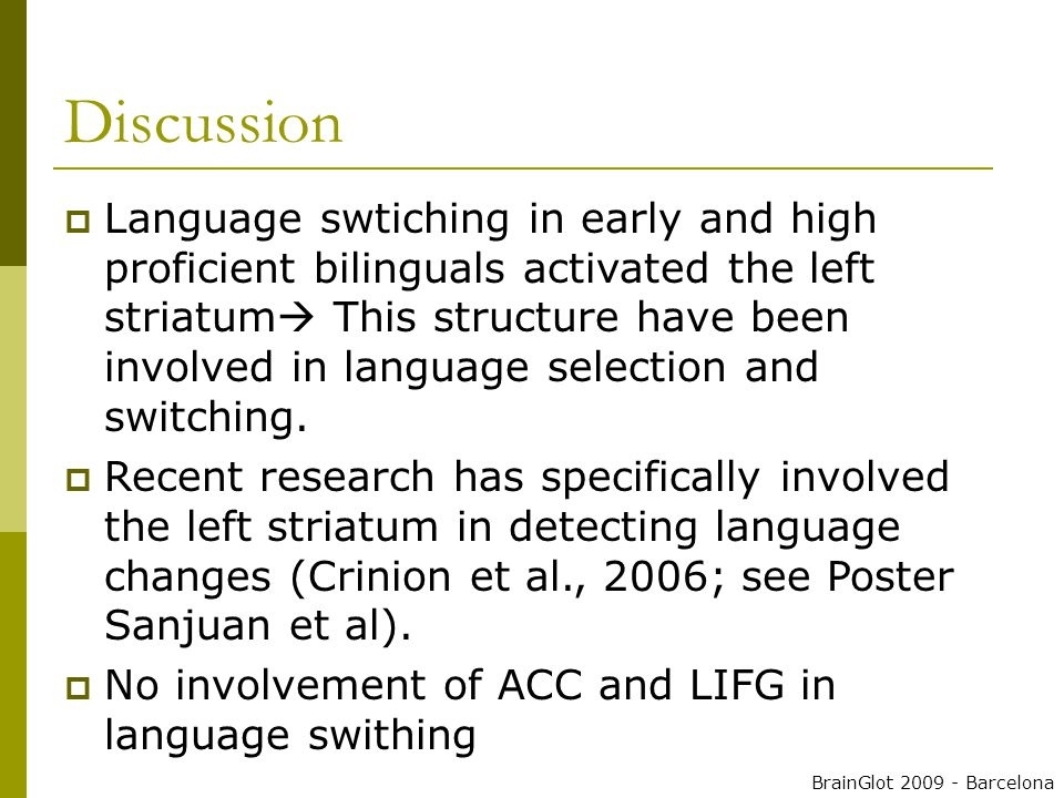Discussion  Language swtiching in early and high proficient bilinguals activated the left striatum  This structure have been involved in language selection and switching.