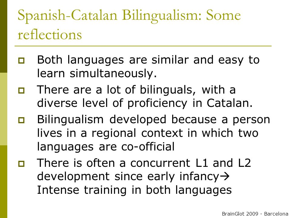 Spanish-Catalan Bilingualism: Some reflections  Both languages are similar and easy to learn simultaneously.
