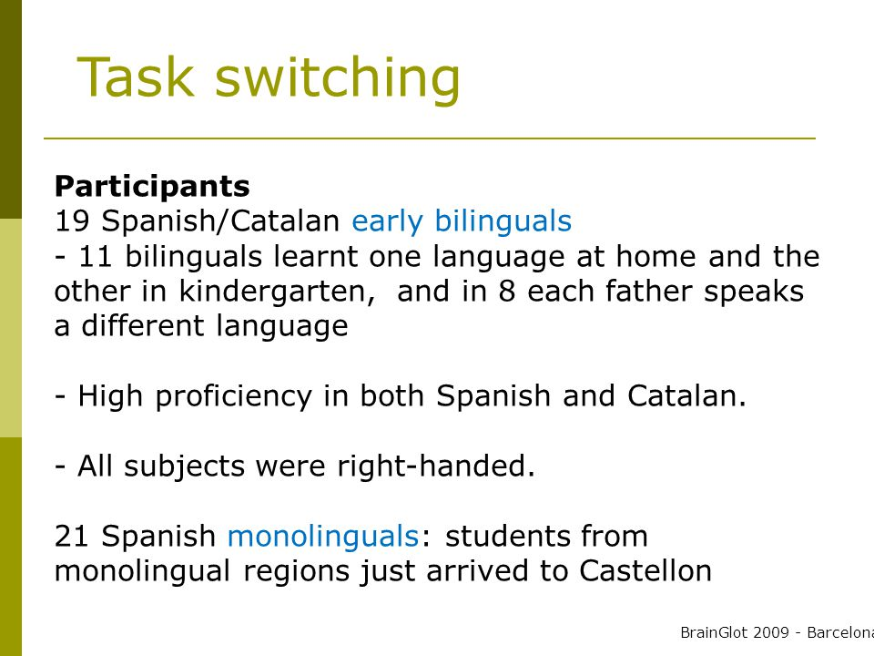 Participants 19 Spanish/Catalan early bilinguals - 11 bilinguals learnt one language at home and the other in kindergarten, and in 8 each father speaks a different language - High proficiency in both Spanish and Catalan.
