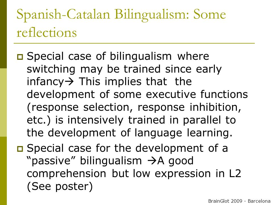  Special case of bilingualism where switching may be trained since early infancy  This implies that the development of some executive functions (response selection, response inhibition, etc.) is intensively trained in parallel to the development of language learning.