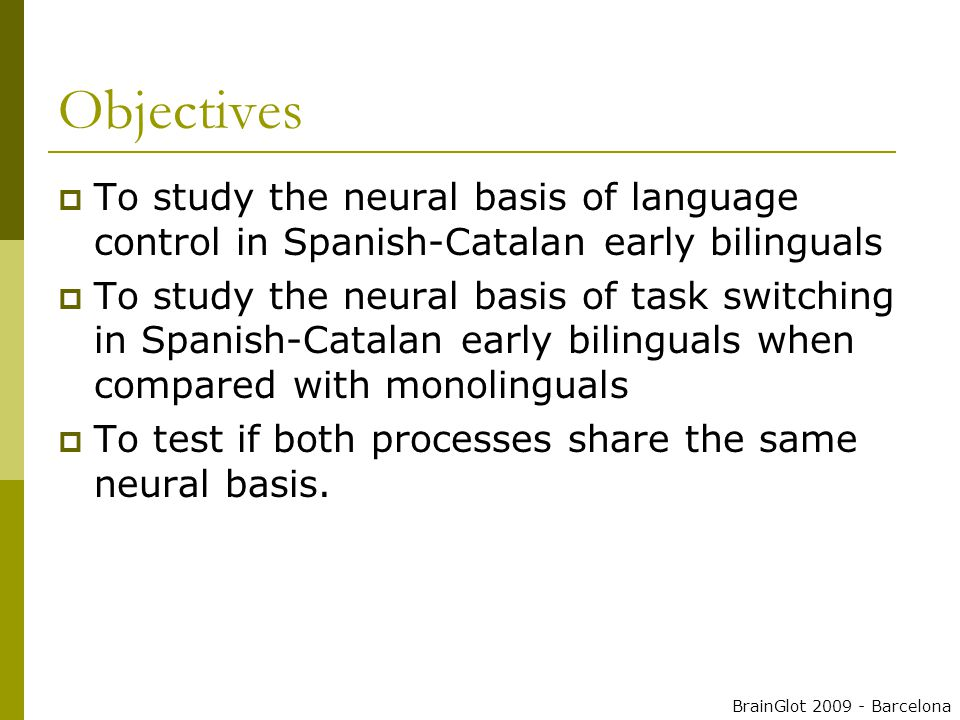 Objectives  To study the neural basis of language control in Spanish-Catalan early bilinguals  To study the neural basis of task switching in Spanish-Catalan early bilinguals when compared with monolinguals  To test if both processes share the same neural basis.