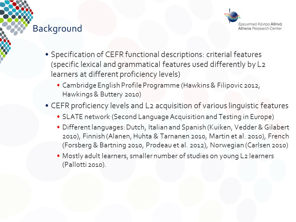 Background Specification of CEFR functional descriptions: criterial features (specific lexical and grammatical features used differently by L2 learners at different proficiency levels) Cambridge English Profile Programme (Hawkins & Filipovic 2012, Hawkings & Buttery 2010) CEFR proficiency levels and L2 acquisition of various linguistic features SLATE network (Second Language Acquisition and Testing in Europe) Different languages: Dutch, Italian and Spanish (Kuiken, Vedder & Gilabert 2010), Finnish (Alanen, Huhta & Tarnanen 2010, Martin et al.