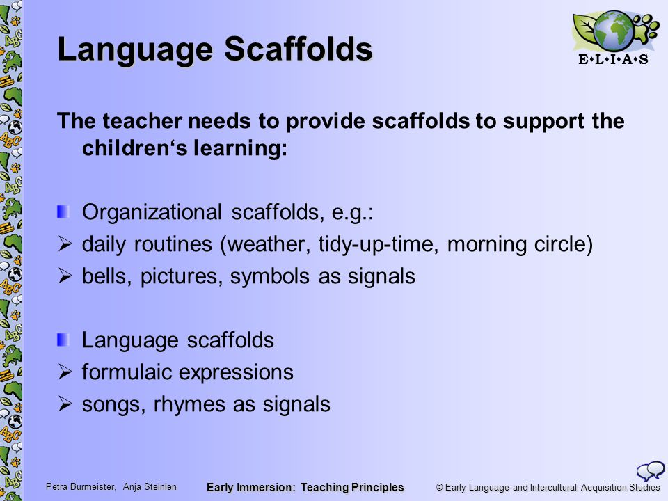 © Early Language and Intercultural Acquisition Studies ELIASELIAS Petra Burmeister, Anja Steinlen Early Immersion: Teaching Principles Language Scaffolds The teacher needs to provide scaffolds to support the children's learning: Organizational scaffolds, e.g.:  daily routines (weather, tidy-up-time, morning circle)  bells, pictures, symbols as signals Language scaffolds  formulaic expressions  songs, rhymes as signals