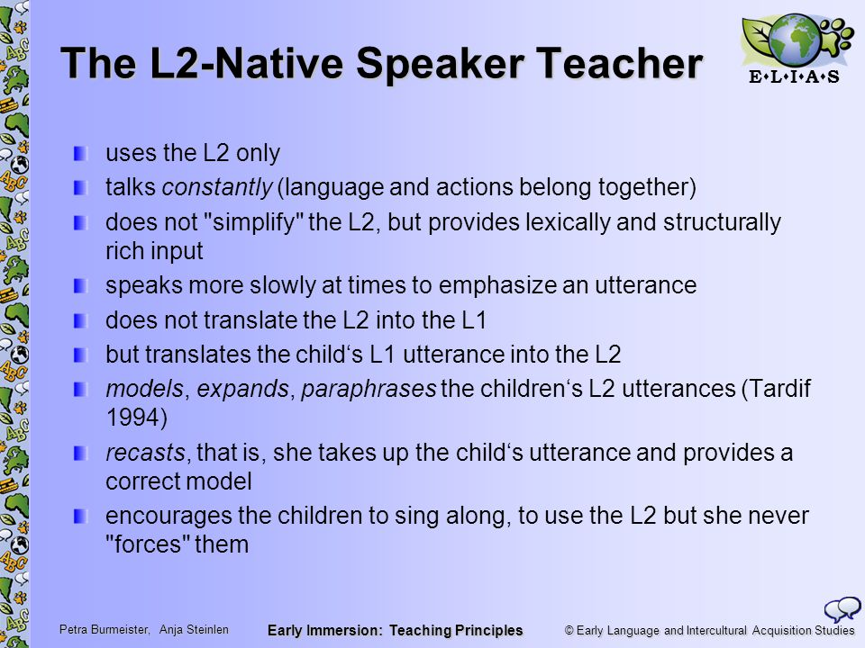 © Early Language and Intercultural Acquisition Studies ELIASELIAS Petra Burmeister, Anja Steinlen Early Immersion: Teaching Principles The L2-Native Speaker Teacher uses the L2 only talks constantly (language and actions belong together) does not simplify the L2, but provides lexically and structurally rich input speaks more slowly at times to emphasize an utterance does not translate the L2 into the L1 but translates the child's L1 utterance into the L2 models, expands, paraphrases the children's L2 utterances (Tardif 1994) recasts, that is, she takes up the child's utterance and provides a correct model encourages the children to sing along, to use the L2 but she never forces them