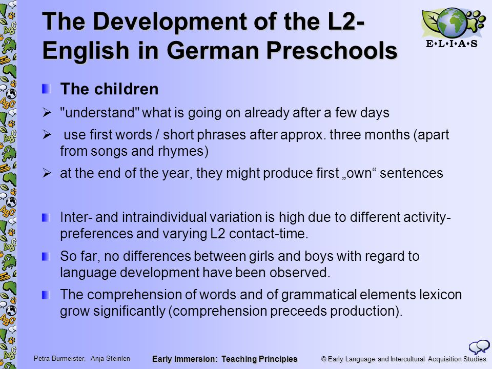 © Early Language and Intercultural Acquisition Studies ELIASELIAS Petra Burmeister, Anja Steinlen Early Immersion: Teaching Principles The Development of the L2- English in German Preschools The children  understand what is going on already after a few days  use first words / short phrases after approx.