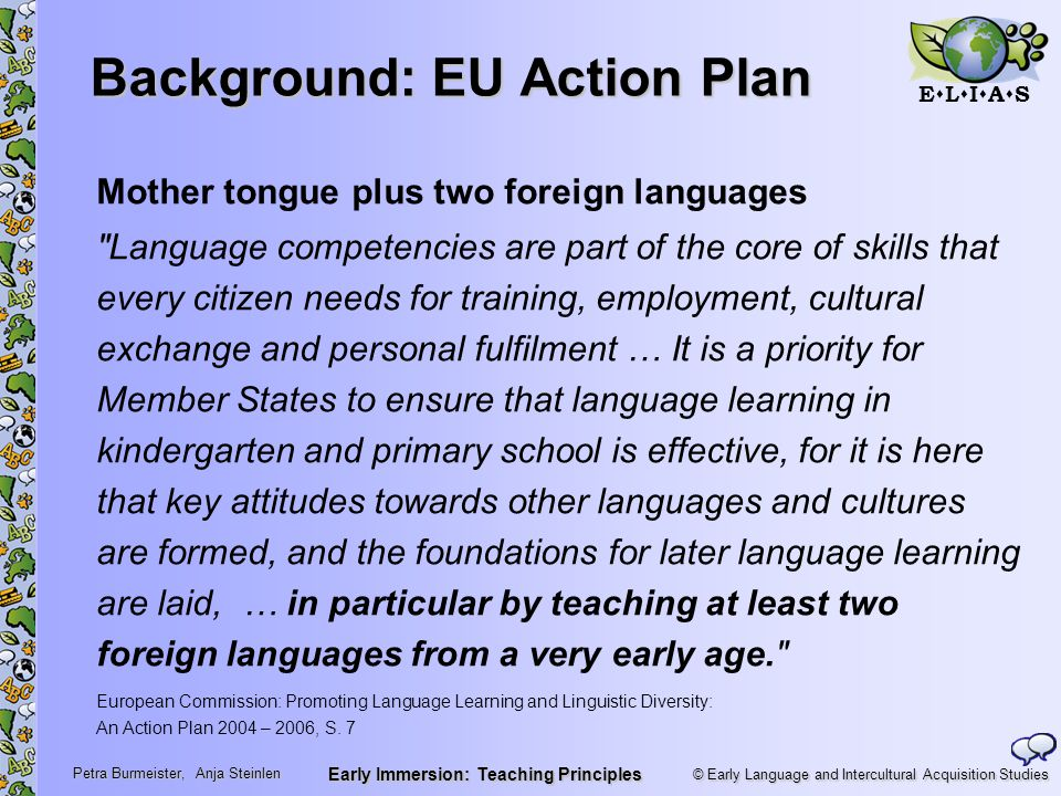 © Early Language and Intercultural Acquisition Studies ELIASELIAS Petra Burmeister, Anja Steinlen Early Immersion: Teaching Principles Background: EU Action Plan Mother tongue plus two foreign languages Language competencies are part of the core of skills that every citizen needs for training, employment, cultural exchange and personal fulfilment … It is a priority for Member States to ensure that language learning in kindergarten and primary school is effective, for it is here that key attitudes towards other languages and cultures are formed, and the foundations for later language learning are laid, … in particular by teaching at least two foreign languages from a very early age. European Commission: Promoting Language Learning and Linguistic Diversity: An Action Plan 2004 – 2006, S.