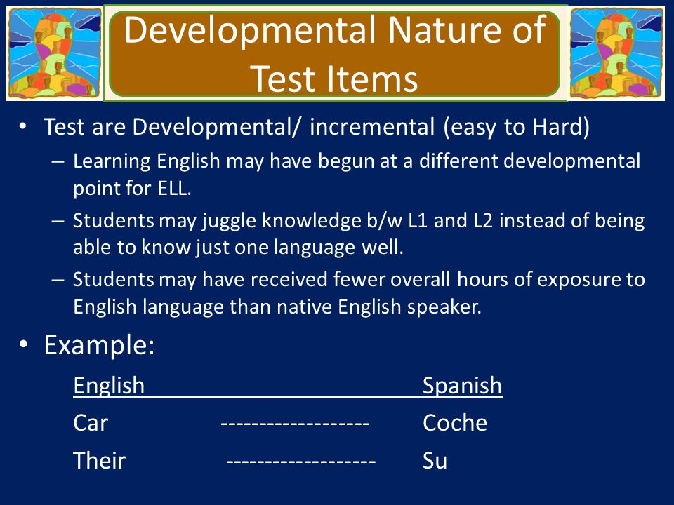 Developmental Nature of Test Items Test are Developmental/ incremental (easy to Hard) – Learning English may have begun at a different developmental p