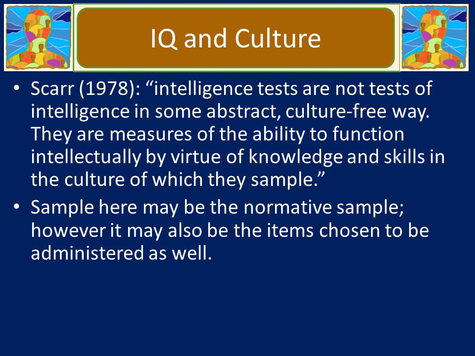 """IQ and Culture Scarr (1978): """"intelligence tests are not tests of intelligence in some abstract, culture-free way. They are measures of the ability to"""