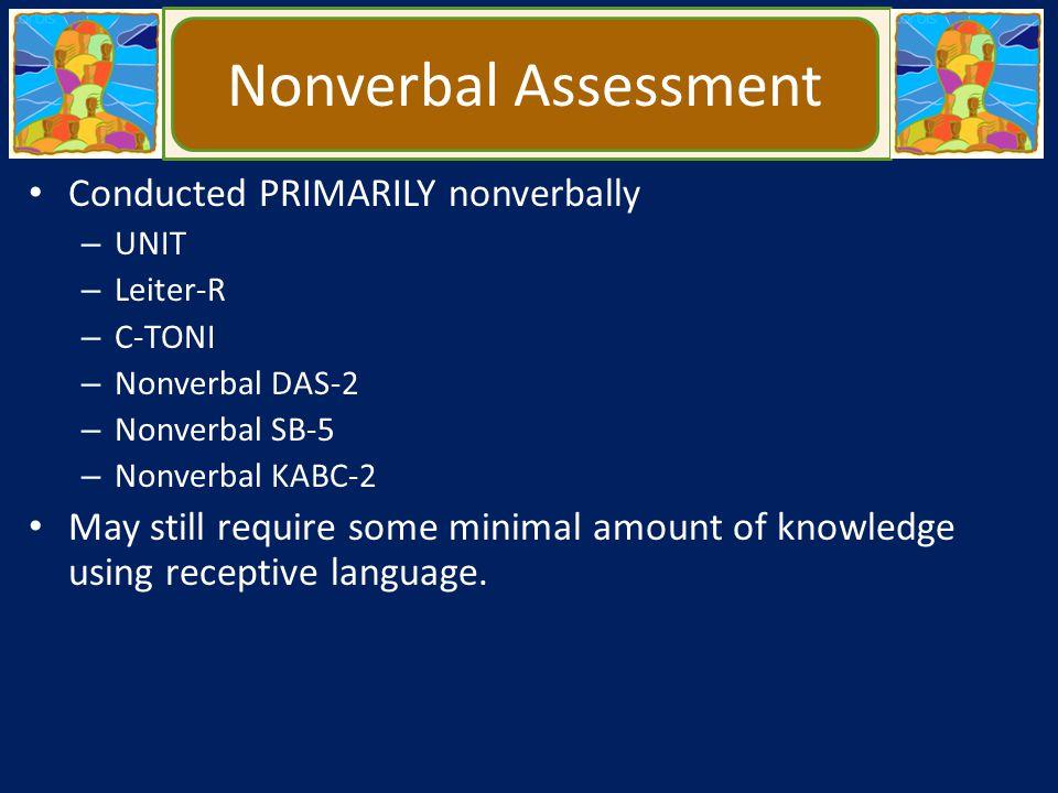 Nonverbal Assessment Conducted PRIMARILY nonverbally – UNIT – Leiter-R – C-TONI – Nonverbal DAS-2 – Nonverbal SB-5 – Nonverbal KABC-2 May still requir