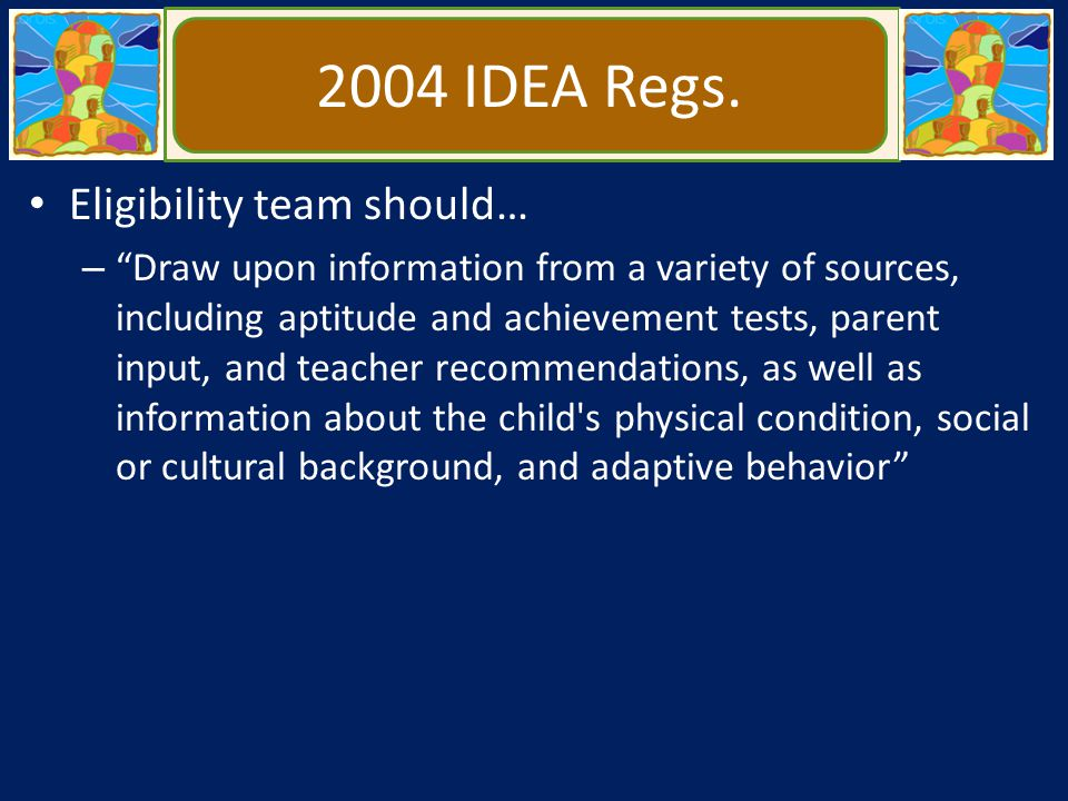 """2004 IDEA Regs. Eligibility team should… – """"Draw upon information from a variety of sources, including aptitude and achievement tests, parent input, a"""