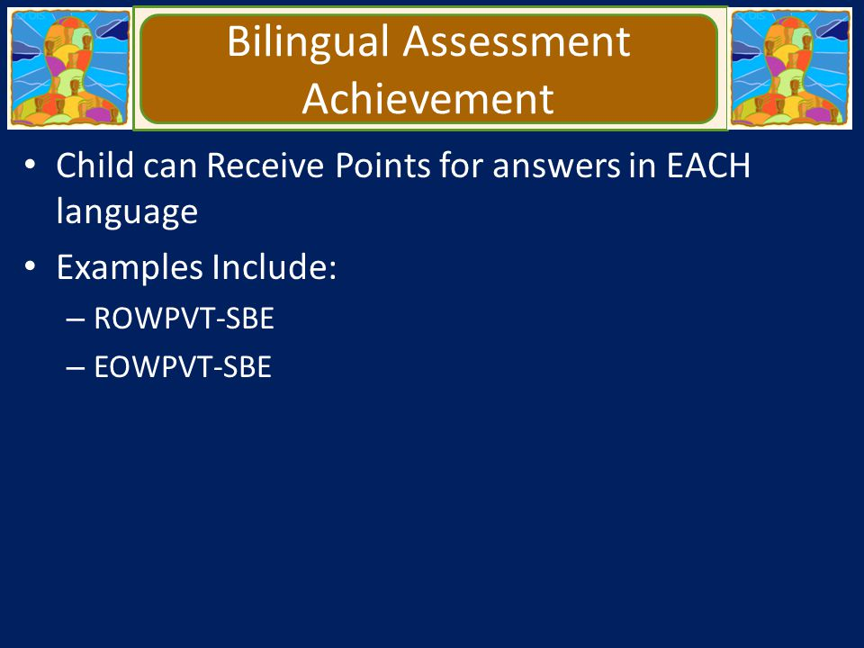 Bilingual Assessment Achievement Child can Receive Points for answers in EACH language Examples Include: – ROWPVT-SBE – EOWPVT-SBE