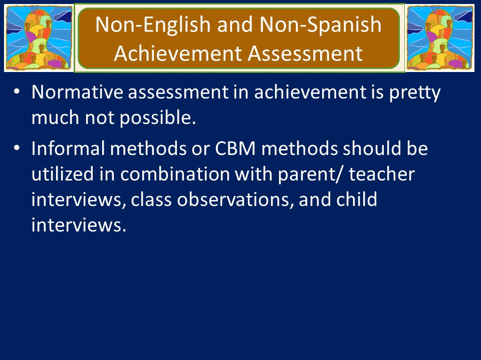 Non-English and Non-Spanish Achievement Assessment Normative assessment in achievement is pretty much not possible. Informal methods or CBM methods sh