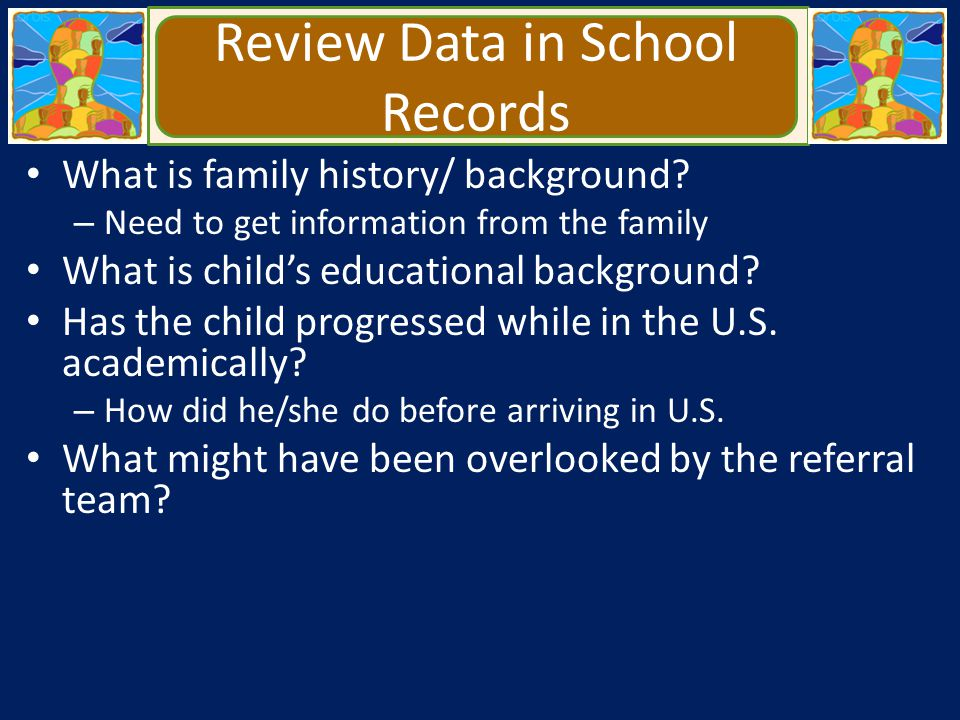 Review Data in School Records What is family history/ background? – Need to get information from the family What is child's educational background? Ha