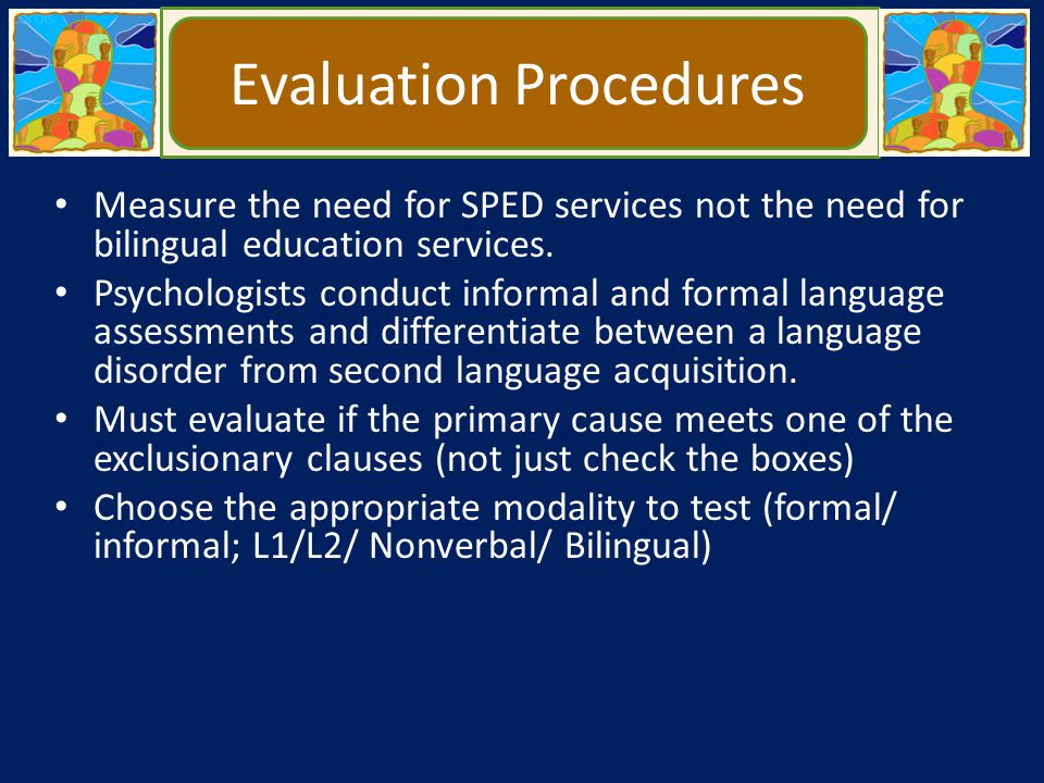 Bilingual Assessment Is not in L1 or L2 but in both languages simultaneously Requires knowledge of – Examinee's Culture – Non discriminatory assessment – Fluency in L1 and L2