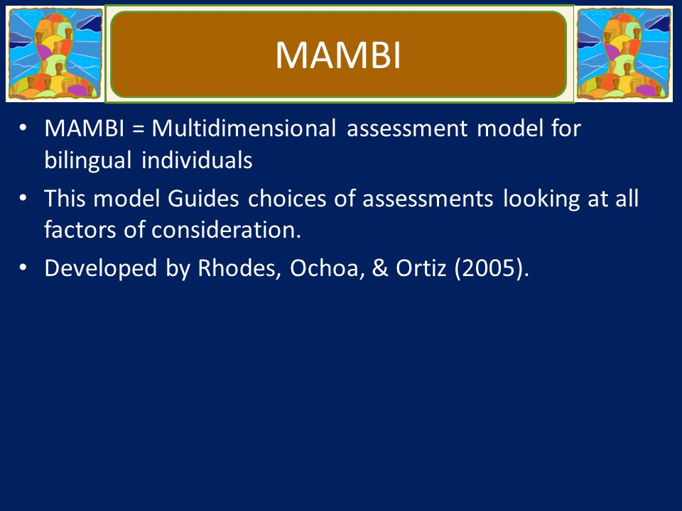 MAMBI MAMBI = Multidimensional assessment model for bilingual individuals This model Guides choices of assessments looking at all factors of considera