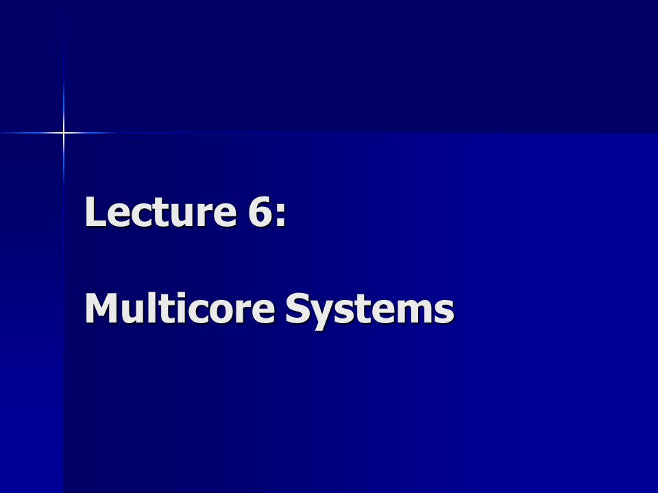 Lecture 6: Multicore Systems