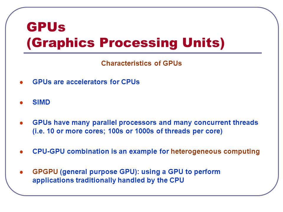 GPUs (Graphics Processing Units) Characteristics of GPUs GPUs are accelerators for CPUs SIMD GPUs have many parallel processors and many concurrent th