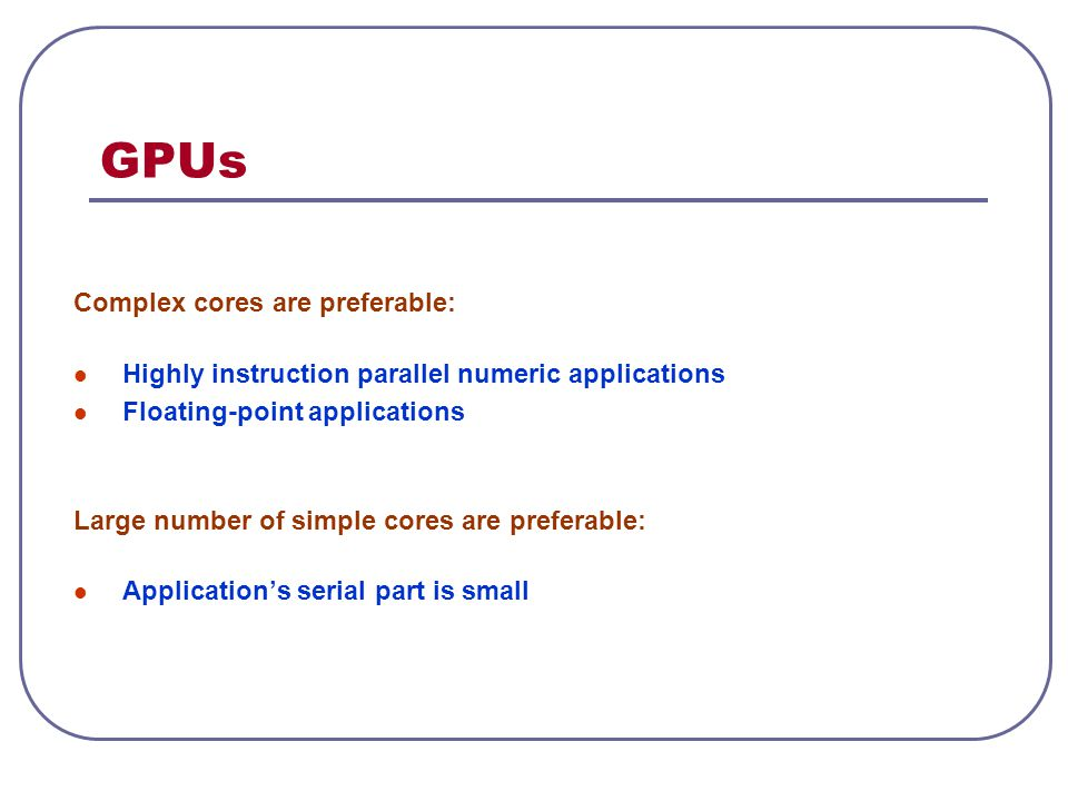 GPUs Complex cores are preferable: Highly instruction parallel numeric applications Floating-point applications Large number of simple cores are prefe