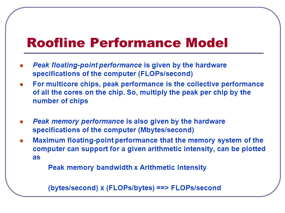 Roofline Performance Model Peak floating-point performance is given by the hardware specifications of the computer (FLOPs/second) For multicore chips,