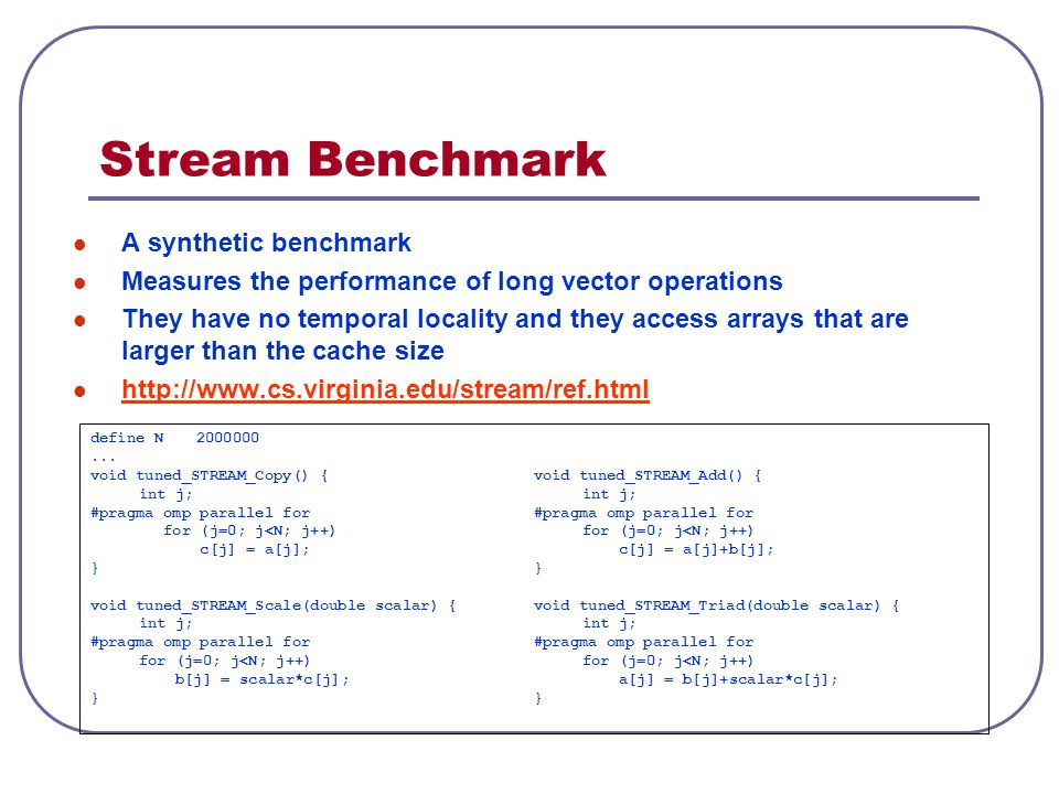 Stream Benchmark A synthetic benchmark Measures the performance of long vector operations They have no temporal locality and they access arrays that a