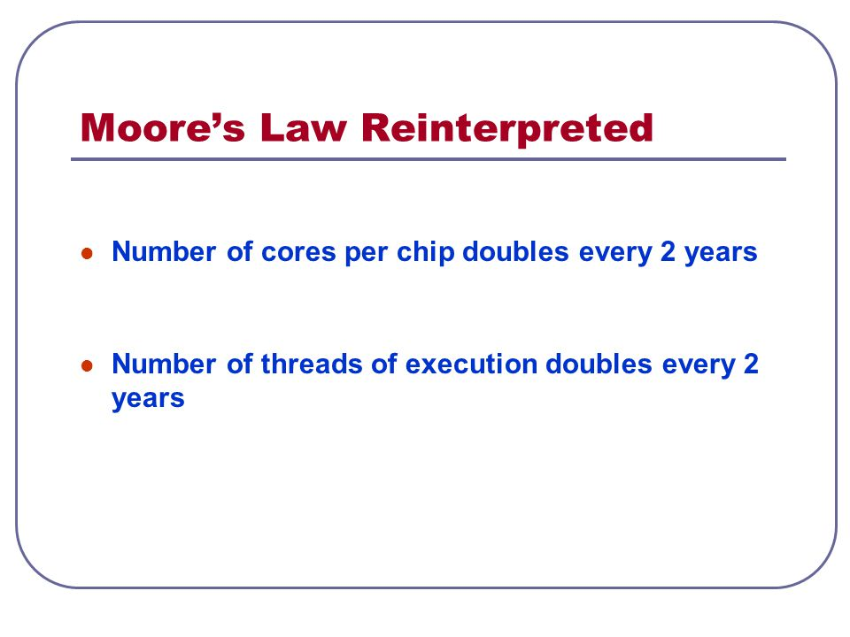 Moore's Law Reinterpreted Number of cores per chip doubles every 2 years Number of threads of execution doubles every 2 years