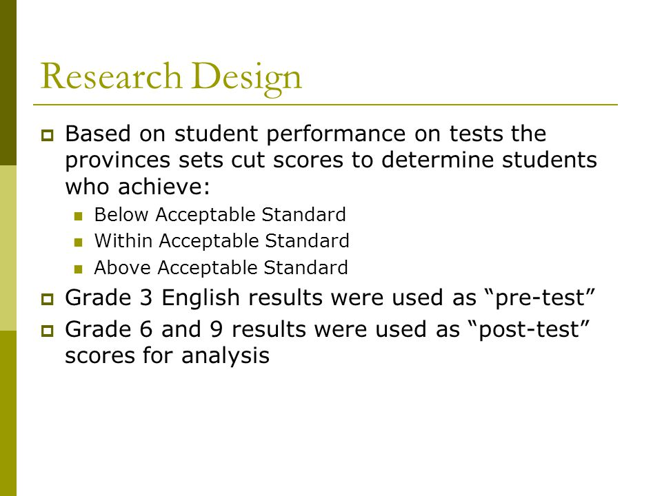 Research Design  Based on student performance on tests the provinces sets cut scores to determine students who achieve: Below Acceptable Standard Wit