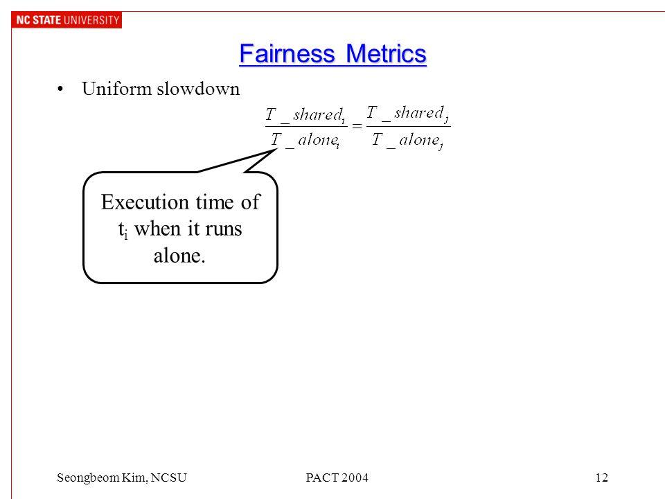 PACT 200412Seongbeom Kim, NCSU Fairness Metrics Uniform slowdown Execution time of t i when it runs alone.