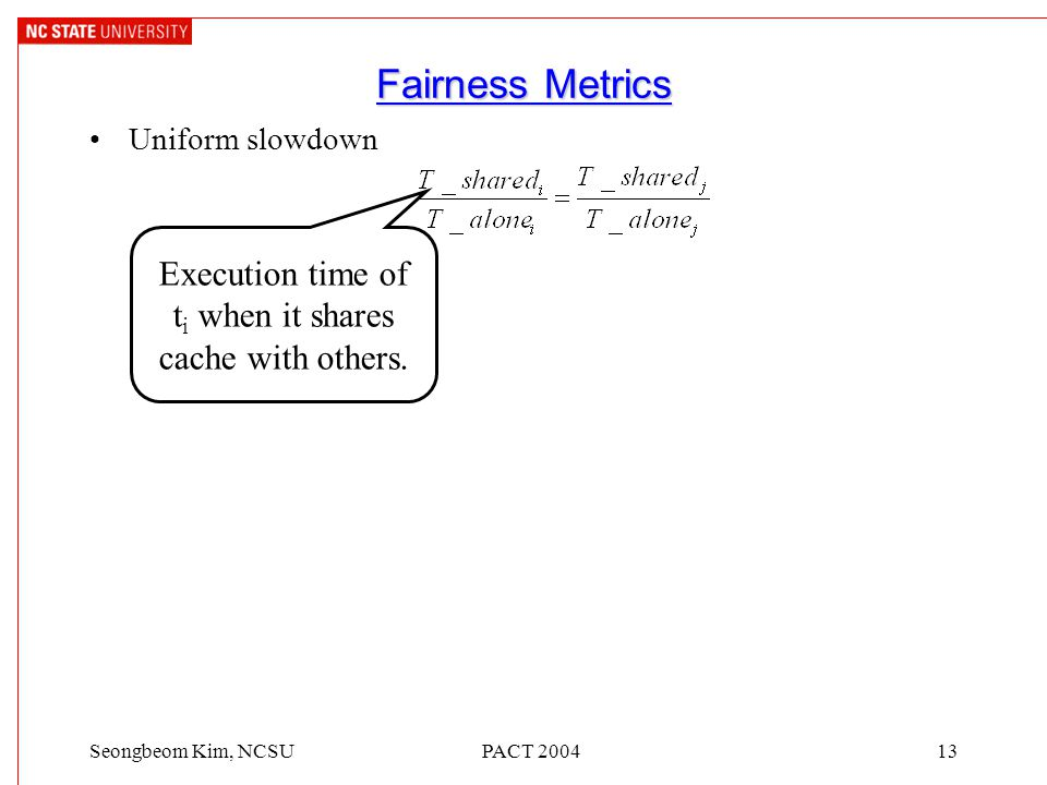 PACT 200413Seongbeom Kim, NCSU Fairness Metrics Uniform slowdown Execution time of t i when it shares cache with others.