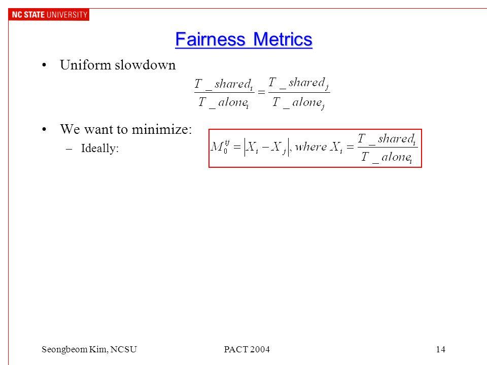 PACT 200414Seongbeom Kim, NCSU Fairness Metrics Uniform slowdown We want to minimize: –Ideally: