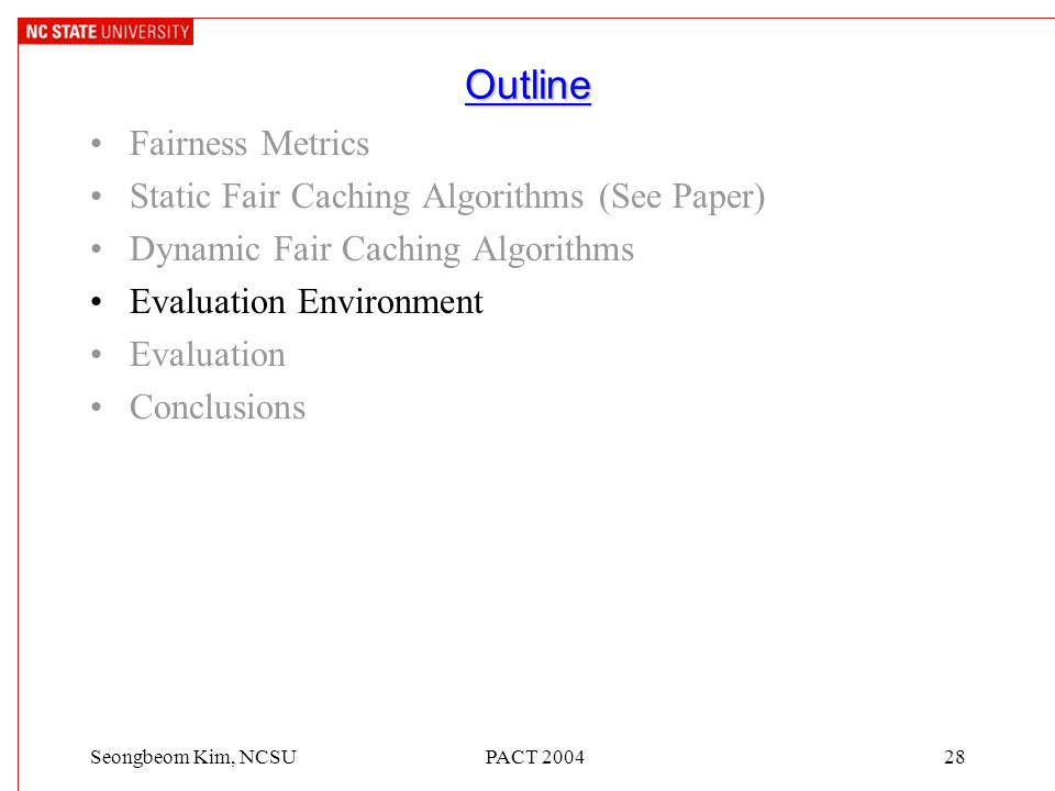 PACT 200428Seongbeom Kim, NCSU Outline Fairness Metrics Static Fair Caching Algorithms (See Paper) Dynamic Fair Caching Algorithms Evaluation Environment Evaluation Conclusions