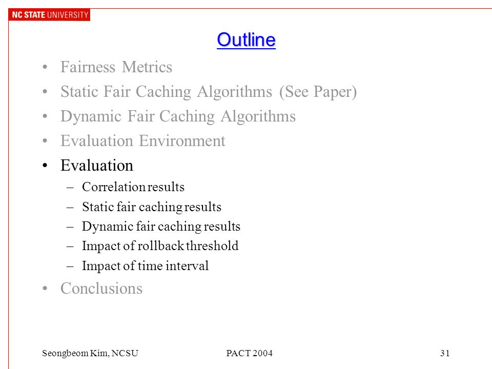PACT 200431Seongbeom Kim, NCSU Outline Fairness Metrics Static Fair Caching Algorithms (See Paper) Dynamic Fair Caching Algorithms Evaluation Environment Evaluation –Correlation results –Static fair caching results –Dynamic fair caching results –Impact of rollback threshold –Impact of time interval Conclusions