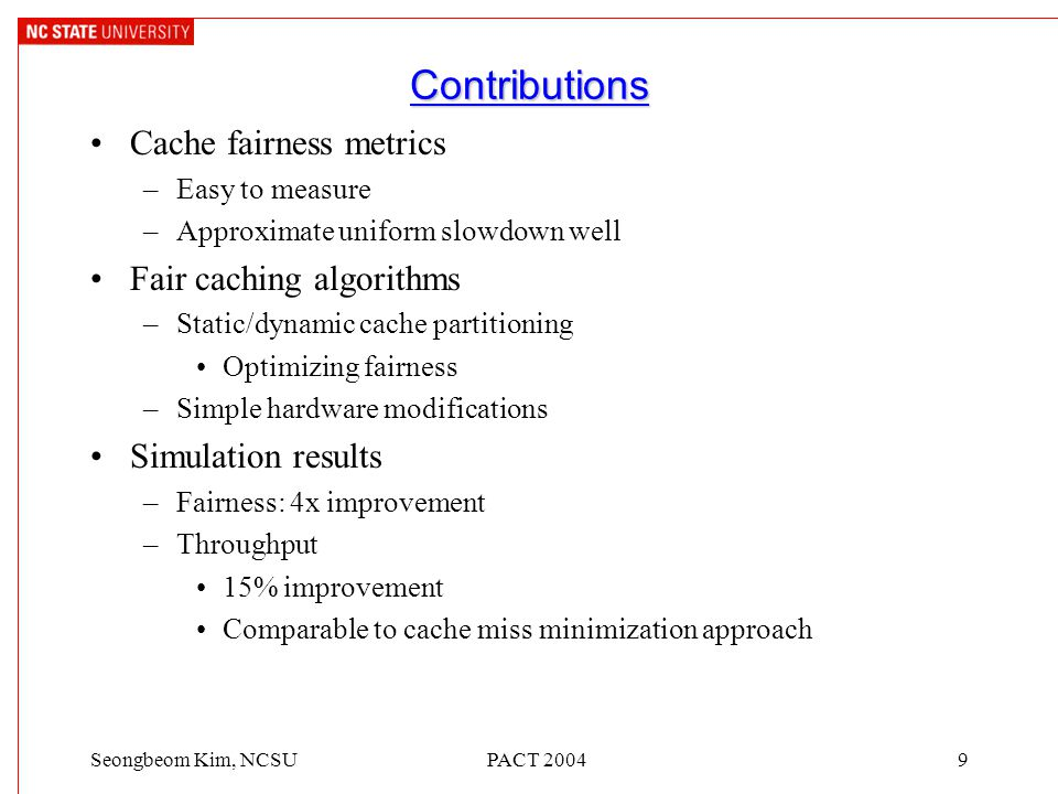 PACT 20049Seongbeom Kim, NCSU Contributions Cache fairness metrics –Easy to measure –Approximate uniform slowdown well Fair caching algorithms –Static/dynamic cache partitioning Optimizing fairness –Simple hardware modifications Simulation results –Fairness: 4x improvement –Throughput 15% improvement Comparable to cache miss minimization approach