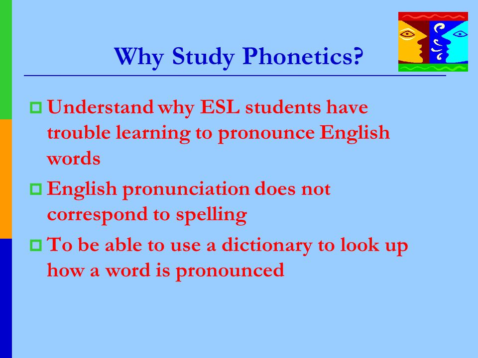 Why Study Phonetics?  Understand why ESL students have trouble learning to pronounce English words  English pronunciation does not correspond to spe