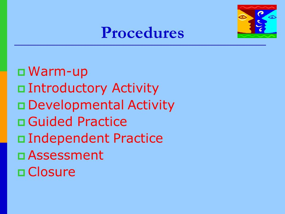 Procedures  Warm-up  Introductory Activity  Developmental Activity  Guided Practice  Independent Practice  Assessment  Closure