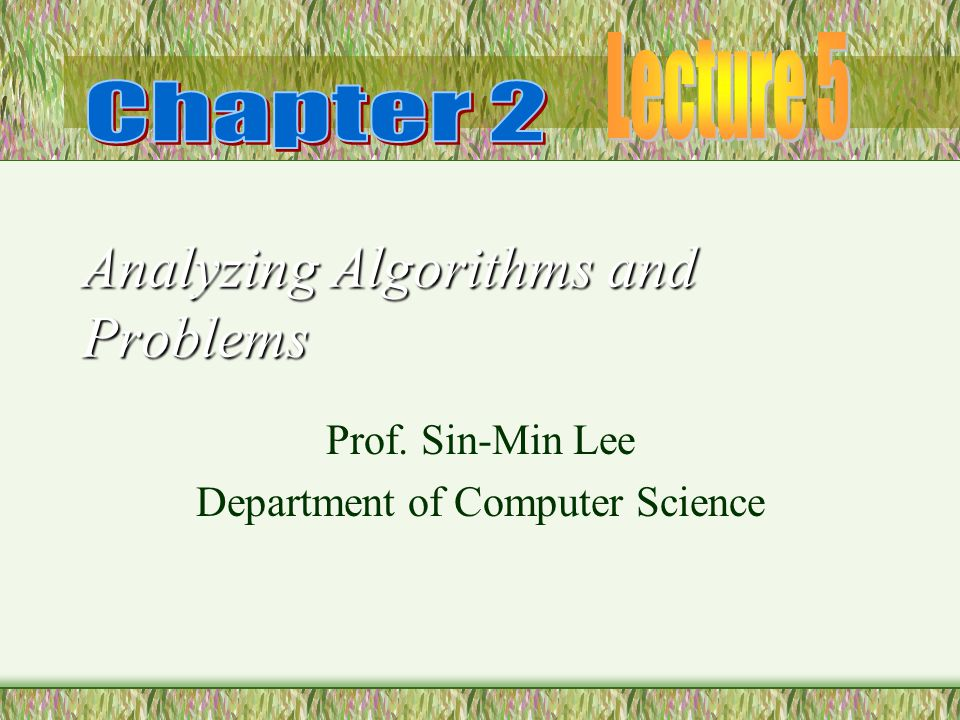 Analyzing Algorithms and Problems Prof. Sin-Min Lee Department of Computer Science
